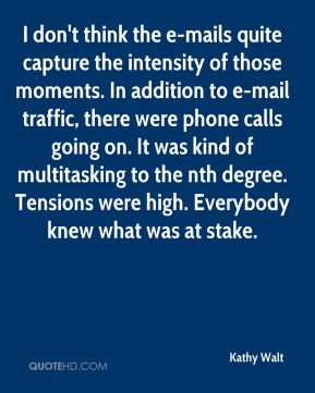 Kathy Walt  - I don't think the e-mails quite capture the intensity of those moments. In addition to e-mail traffic, there were phone calls going on. It was kind of multitasking to the nth degree. Tensions were high. Everybody knew what was at stake.