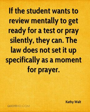 Kathy Walt  - If the student wants to review mentally to get ready for a test or pray silently, they can. The law does not set it up specifically as a moment for prayer.