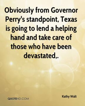 Kathy Walt  - Obviously from Governor Perry's standpoint, Texas is going to lend a helping hand and take care of those who have been devastated.
