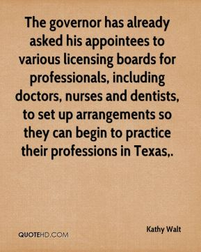 Kathy Walt  - The governor has already asked his appointees to various licensing boards for professionals, including doctors, nurses and dentists, to set up arrangements so they can begin to practice their professions in Texas.