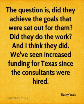 Kathy Walt  - The question is, did they achieve the goals that were set out for them? Did they do the work? And I think they did. We've seen increased funding for Texas since the consultants were hired.