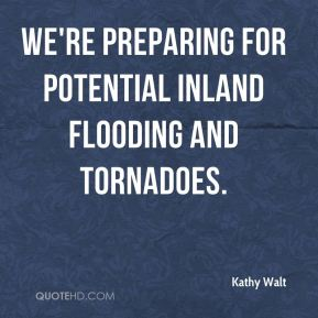 Kathy Walt  - We're preparing for potential inland flooding and tornadoes.