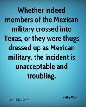 Kathy Walt  - Whether indeed members of the Mexican military crossed into Texas, or they were thugs dressed up as Mexican military, the incident is unacceptable and troubling.