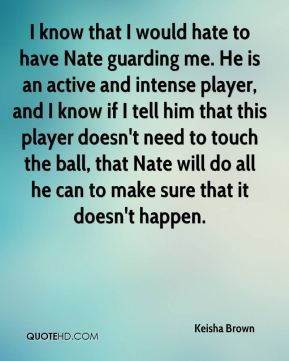 Keisha Brown  - I know that I would hate to have Nate guarding me. He is an active and intense player, and I know if I tell him that this player doesn't need to touch the ball, that Nate will do all he can to make sure that it doesn't happen.