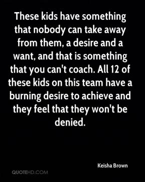 Keisha Brown  - These kids have something that nobody can take away from them, a desire and a want, and that is something that you can't coach. All 12 of these kids on this team have a burning desire to achieve and they feel that they won't be denied.