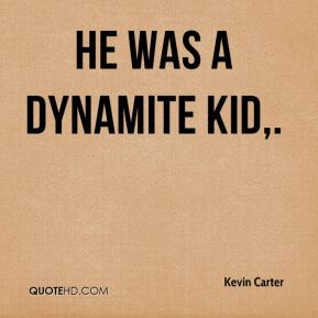 Kevin Carter  - He was a dynamite kid.
