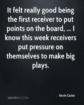 Kevin Carter  - It felt really good being the first receiver to put points on the board, ... I know this week receivers put pressure on themselves to make big plays.