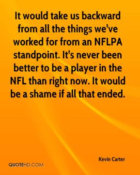 Kevin Carter  - It would take us backward from all the things we've worked for from an NFLPA standpoint. It's never been better to be a player in the NFL than right now. It would be a shame if all that ended.