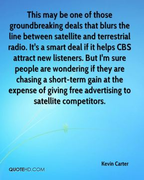Kevin Carter  - This may be one of those groundbreaking deals that blurs the line between satellite and terrestrial radio. It's a smart deal if it helps CBS attract new listeners. But I'm sure people are wondering if they are chasing a short-term gain at the expense of giving free advertising to satellite competitors.