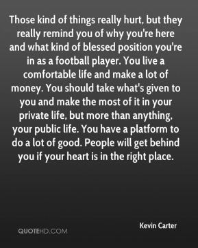 Kevin Carter  - Those kind of things really hurt, but they really remind you of why you're here and what kind of blessed position you're in as a football player. You live a comfortable life and make a lot of money. You should take what's given to you and make the most of it in your private life, but more than anything, your public life. You have a platform to do a lot of good. People will get behind you if your heart is in the right place.