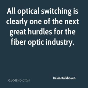Kevin Kalkhoven  - All optical switching is clearly one of the next great hurdles for the fiber optic industry.