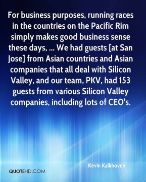 Kevin Kalkhoven  - For business purposes, running races in the countries on the Pacific Rim simply makes good business sense these days, ... We had guests [at San Jose] from Asian countries and Asian companies that all deal with Silicon Valley, and our team, PKV, had 153 guests from various Silicon Valley companies, including lots of CEO's.