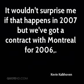 Kevin Kalkhoven  - It wouldn't surprise me if that happens in 2007 but we've got a contract with Montreal for 2006.