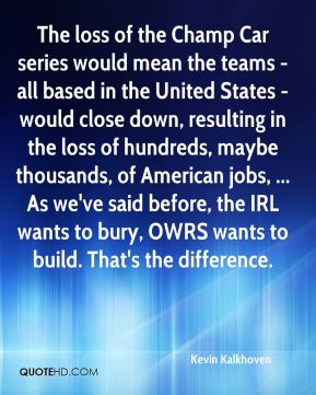 Kevin Kalkhoven  - The loss of the Champ Car series would mean the teams - all based in the United States - would close down, resulting in the loss of hundreds, maybe thousands, of American jobs, ... As we've said before, the IRL wants to bury, OWRS wants to build. That's the difference.