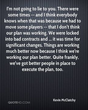 Kevin McClatchy  - I'm not going to lie to you. There were some times -- and I think everybody knows when that was because we had to move some players -- that I don't think our plan was working. We were locked into bad contracts and ... it was time for significant changes. Things are working much better now because I think we're working our plan better. Quite frankly, we've got better people in place to execute the plan, too.
