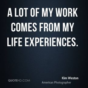 A lot of my work comes from my life experiences.