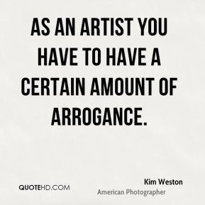 Kim Weston - As an artist you have to have a certain amount of arrogance.