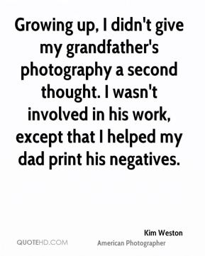 Growing up, I didn't give my grandfather's photography a second thought. I wasn't involved in his work, except that I helped my dad print his negatives.