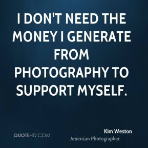 I don't need the money I generate from photography to support myself.