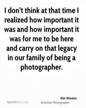 I don't think at that time I realized how important it was and how important it was for me to be here and carry on that legacy in our family of being a photographer.