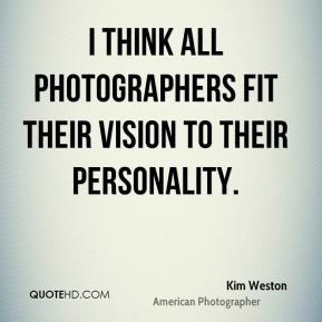 I think all photographers fit their vision to their personality.