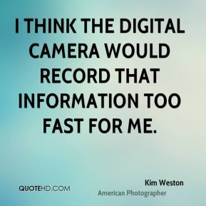 I think the digital camera would record that information too fast for me.