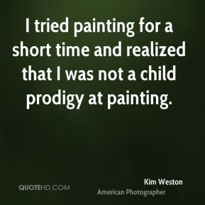 I tried painting for a short time and realized that I was not a child prodigy at painting.