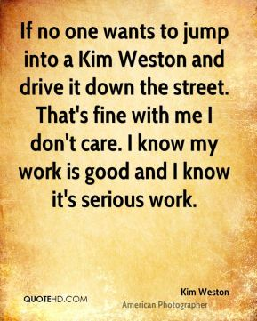 If no one wants to jump into a Kim Weston and drive it down the street. That's fine with me I don't care. I know my work is good and I know it's serious work.