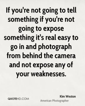 Kim Weston - If you're not going to tell something if you're not going to expose something it's real easy to go in and photograph from behind the camera and not expose any of your weaknesses.