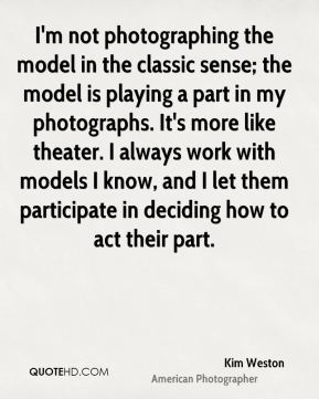 I'm not photographing the model in the classic sense; the model is playing a part in my photographs. It's more like theater. I always work with models I know, and I let them participate in deciding how to act their part.