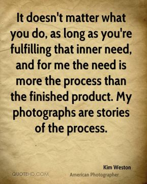 It doesn't matter what you do, as long as you're fulfilling that inner need, and for me the need is more the process than the finished product. My photographs are stories of the process.