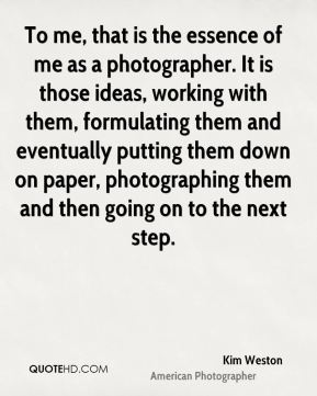 To me, that is the essence of me as a photographer. It is those ideas, working with them, formulating them and eventually putting them down on paper, photographing them and then going on to the next step.