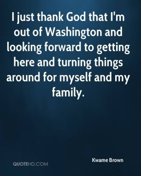 Kwame Brown  - I just thank God that I'm out of Washington and looking forward to getting here and turning things around for myself and my family.