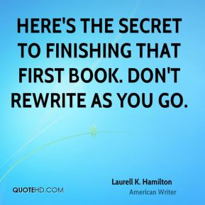 Laurell K. Hamilton - Here's the secret to finishing that first book. Don't rewrite as you go.