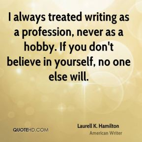 Laurell K. Hamilton - I always treated writing as a profession, never as a hobby. If you don't believe in yourself, no one else will.