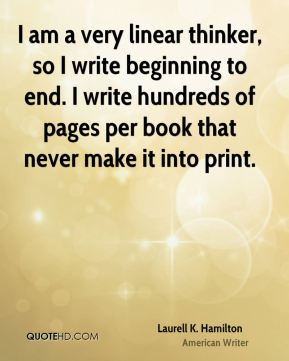 Laurell K. Hamilton - I am a very linear thinker, so I write beginning to end. I write hundreds of pages per book that never make it into print.