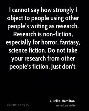 Laurell K. Hamilton - I cannot say how strongly I object to people using other people's writing as research. Research is non-fiction, especially for horror, fantasy, science fiction. Do not take your research from other people's fiction. Just don't.