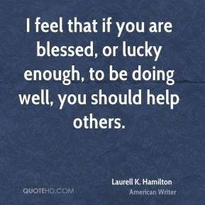 I feel that if you are blessed, or lucky enough, to be doing well, you should help others.
