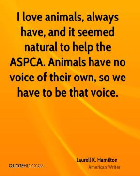 Laurell K. Hamilton - I love animals, always have, and it seemed natural to help the ASPCA. Animals have no voice of their own, so we have to be that voice.