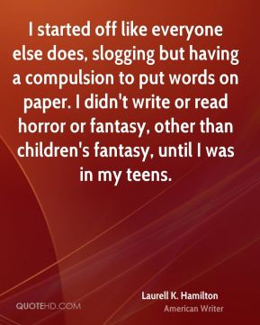 Laurell K. Hamilton - I started off like everyone else does, slogging but having a compulsion to put words on paper. I didn't write or read horror or fantasy, other than children's fantasy, until I was in my teens.