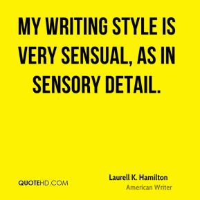 Laurell K. Hamilton - My writing style is very sensual, as in sensory detail.
