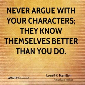 Never argue with your characters; they know themselves better than you do.