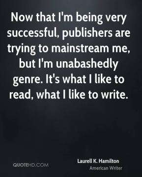 Now that I'm being very successful, publishers are trying to mainstream me, but I'm unabashedly genre. It's what I like to read, what I like to write.