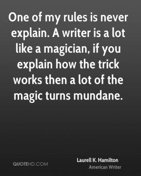 One of my rules is never explain. A writer is a lot like a magician, if you explain how the trick works then a lot of the magic turns mundane.