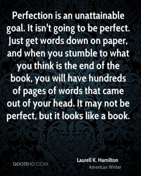 Laurell K. Hamilton - Perfection is an unattainable goal. It isn't going to be perfect. Just get words down on paper, and when you stumble to what you think is the end of the book, you will have hundreds of pages of words that came out of your head. It may not be perfect, but it looks like a book.