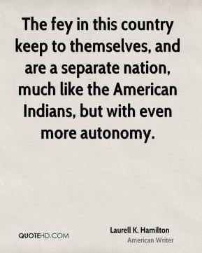 Laurell K. Hamilton - The fey in this country keep to themselves, and are a separate nation, much like the American Indians, but with even more autonomy.