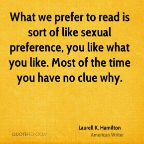 What we prefer to read is sort of like sexual preference, you like what you like. Most of the time you have no clue why.