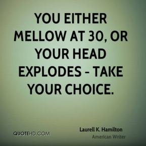 You either mellow at 30, or your head explodes - take your choice.