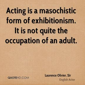 Acting is a masochistic form of exhibitionism. It is not quite the occupation of an adult.