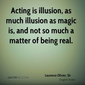 Acting is illusion, as much illusion as magic is, and not so much a matter of being real.